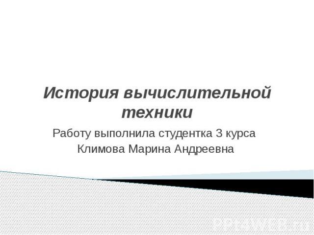 История вычислительной техники Работу выполнила студентка 3 курса Климова Марина Андреевна