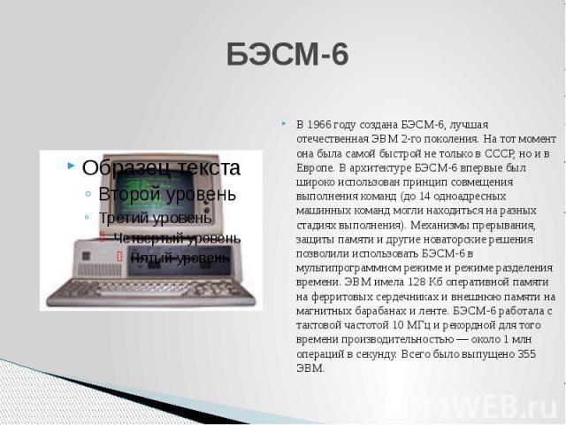 БЭСМ-6 В 1966 году создана БЭСМ-6, лучшая отечественная ЭВМ 2-го поколения. На тот момент она была самой быстрой не только в СССР, но и в Европе. В архитектуре БЭСМ-6 впервые был широко использован принцип совмещения выполнения команд (до 14 одноадр…
