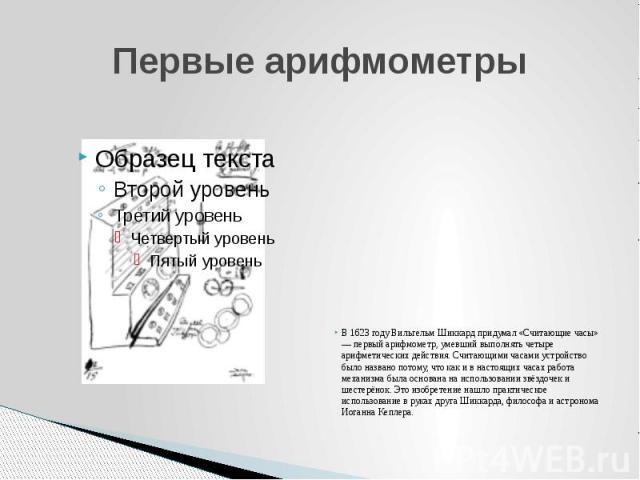 Первые арифмометры В 1623 году Вильгельм Шиккард придумал «Считающие часы» — первый арифмометр, умевший выполнять четыре арифметических действия. Считающими часами устройство было названо потому, что как и в настоящих часах работа механизма была осн…