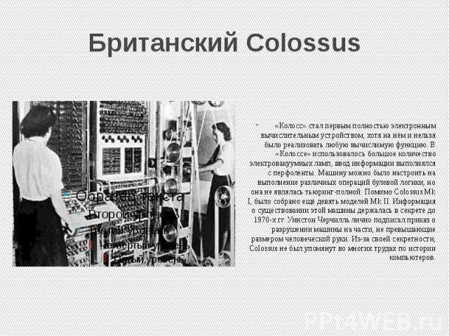 Британский Colossus «Колосс» стал первым полностью электронным вычислительным устройством, хотя на нём и нельзя было реализовать любую вычислимую функцию. В «Колоссе» использовалось большое количество электровакуумных ламп, ввод информации выполнялс…