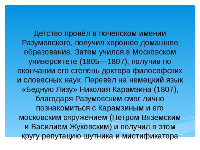 Детство провёл в почепском имении Разумовского, получил хорошее домашнее образование. Затем учился в Московском университете (1805—1807), получив по окончании его степень доктора философских и словесных наук. Перевёл на немецкий язык «Бедную Лизу» Н…