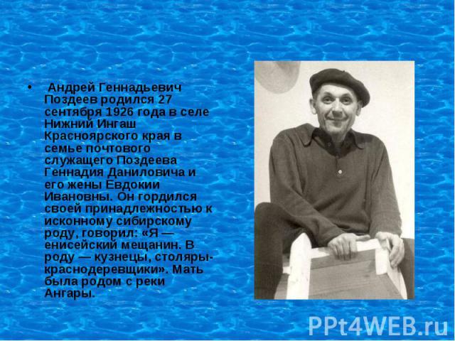 Андрей Геннадьевич Поздеев родился 27 сентября 1926 года в селе Нижний Ингаш Красноярского края в семье почтового служащего Поздеева Геннадия Даниловича и его жены Евдокии Ивановны. Он гордился своей принадлежностью к исконному сибирскому роду, гово…