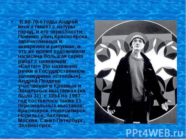 В 60-70-е годы Андрей много пишет с натуры город, и его окрестности. Помимо улиц Красноярска, запечатленных в акварелях и рисунках, в это же время художником написана большая серия работ с названием «Калтат» (по названию речки в Государственном запо…