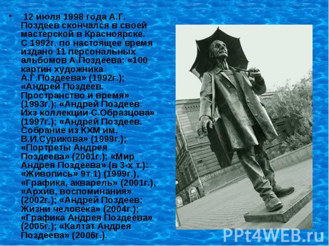 12 июля 1998 года А.Г. Поздеев скончался в своей мастерской в Красноярске. С 1992г. по настоящее время издано 11 персональных альбомов А.Поздеева: «100 картин художника А.Г.Поздеева» (1992г.); «Андрей Поздеев. Пространство и время» (1993г.); «Андрей…