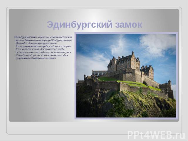 Эдинбургский замок Эдинбургский замок – крепость, которая находится на вершине Замкового холма в центре Эдинбурга, столицы Шотландии. Это главная туристическая достопримечательность города, в год замок посещает более миллиона человек. Археологически…