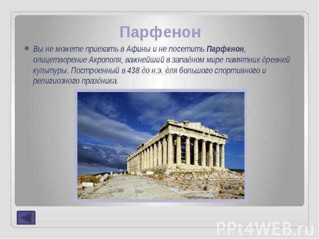 Парфенон Вы не можете приехать в Афины и не посетить Парфенон, олицетворение Акрополя, важнейший в западном мире памятник древней культуры. Построенный в 438 до н.э. для большого спортивного и религиозного праздника.