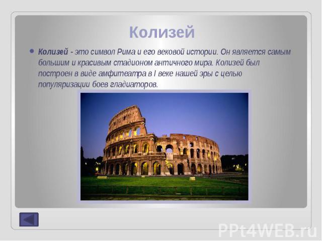 Колизей Колизей - это символ Рима и его вековой истории. Он является самым большим и красивым стадионом античного мира. Колизей был построен в виде амфитеатра в I веке нашей эры с целью популяризации боев гладиаторов.