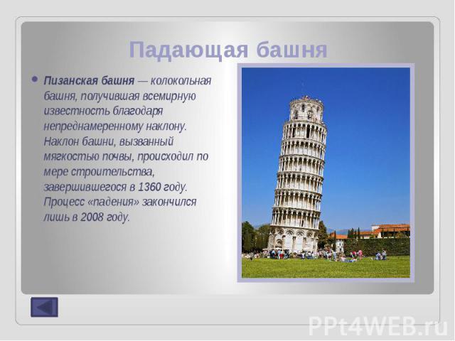 Падающая башня Пизанская башня— колокольная башня, получившая всемирную известность благодаря непреднамеренному наклону. Наклон башни, вызванный мягкостью почвы, происходил по мере строительства, завершившегося в1360году. Процесс «…
