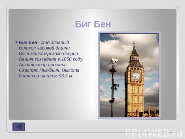 Биг Бен Биг Бен– это главный колокол часовой башни Вестминстерского дворца. Башня возведена в 1858 году. Архитектор проекта – Огастес Пьюджин.Высота башни со шпилем 96,3 м.