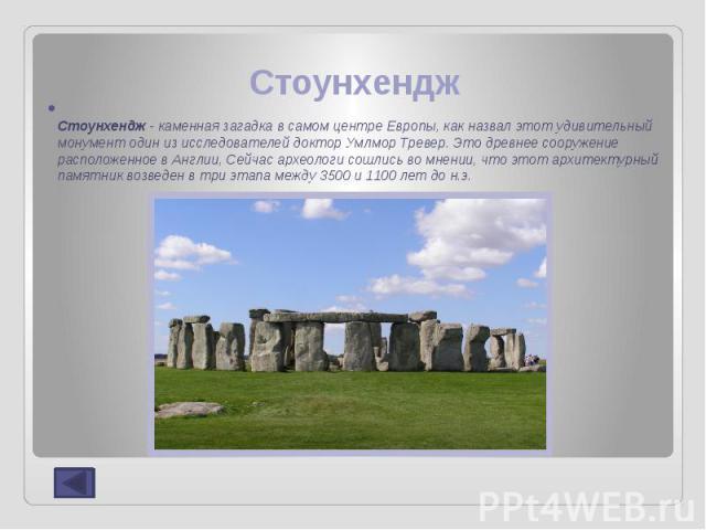 Стоунхендж Стоунхендж- каменная загадка в самом центре Европы, как назвал этот удивительный монумент один из исследователей доктор Умлмор Тревер. Это древнее сооружение расположенное в Англии, Сейчас археологи сошлись во мнении, что этот архит…