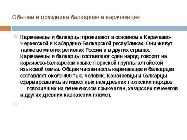 Обычаи и праздники балкарцев и карачаевцев Карачаевцы и балкарцы проживают в основном в Карачаево-Черкесской и Кабардино-Балкарской республиках. Они живут также во многих регионах России и в других странах. Карачаевцы и балкарцы составляют один наро…