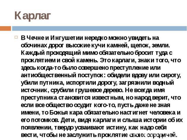 Карлаг В Чечне и Ингушетии нередко можно увидеть на обочинах дорог высокие кучи камней, щепок, земли. Каждый проходящий мимо обязательно бросит туда с проклятием и свой камень. Это карлаги, знаки того, что здесь когда-то было совершено преступление …