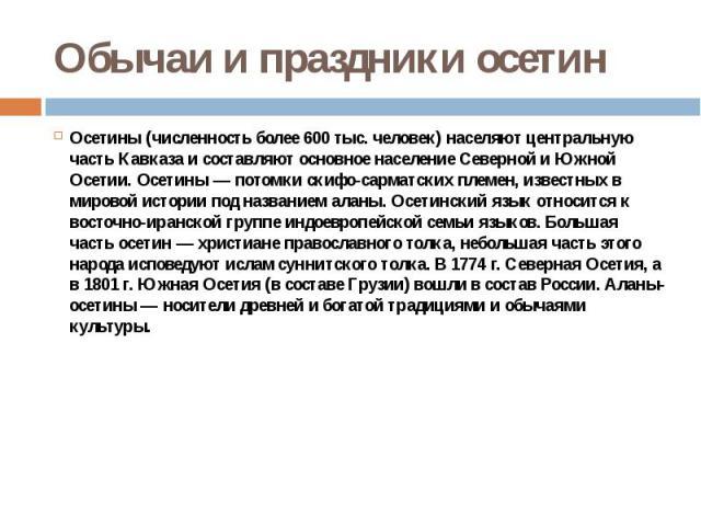 Обычаи и праздники осетин Осетины (численность более 600 тыс. человек) населяют центральную часть Кавказа и составляют основное население Северной и Южной Осетии. Осетины — потомки скифо-сарматских племен, известных в мировой истории под названием а…
