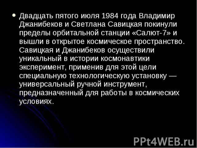 Двадцать пятого июля 1984 года Владимир Джанибеков и Светлана Савицкая покинули пределы орбитальной станции «Салют-7» и вышли в открытое космическое пространство. Савицкая и Джанибеков осуществили уникальный в истории космонавтики эксперимент, приме…