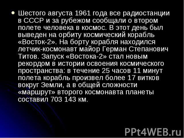 Шестого августа 1961 года все радиостанции в СССР и за рубежом сообщали о втором полете человека в космос. В этот день был выведен на орбиту космический корабль «Восток-2». На борту корабля находился летчик-космонавт майор Герман Степанович Титов. З…