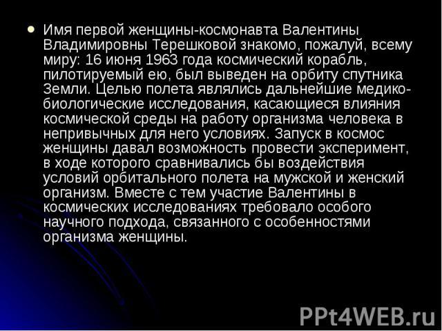 Имя первой женщины-космонавта Валентины Владимировны Терешковой знакомо, пожалуй, всему миру: 16 июня 1963 года космический корабль, пилотируемый ею, был выведен на орбиту спутника Земли. Целью полета являлись дальнейшие медико-биологические исследо…