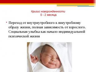 Кризис новорожденности 0 - 2 месяца Переход от внутриутробного к внеутробному об