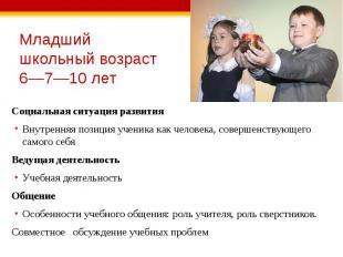 Младший школьный возраст 6—7—10 лет Социальная ситуация развития Внутренняя пози