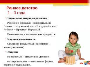 Раннее детство 1—3 года Социальная ситуация развития Ребенок и взрослый (конкрет