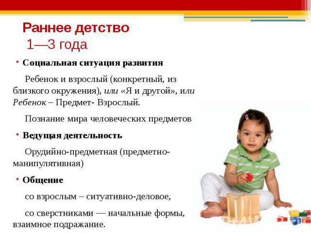 Раннее детство 1—3 года Социальная ситуация развития Ребенок и взрослый (конкретный, из близкого окружения), или «Я и другой», или Ребенок – Предмет- Взрослый. Познание мира человеческих предметов. Ведущая деятельность Орудийно-предметная (предметно…