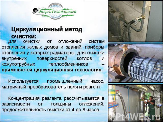 Для очистки от отложений систем отопления жилых домов и зданий, приборы отопления у которых радиаторы, для очистки внутренних поверхностей котлов и кожухотрубных теплообменников – применяется циркуляционная технология.Используется промышленный насос…