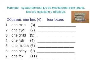 Образец: one box (4) four boxes Образец: one box (4) four boxes one man (3) ____