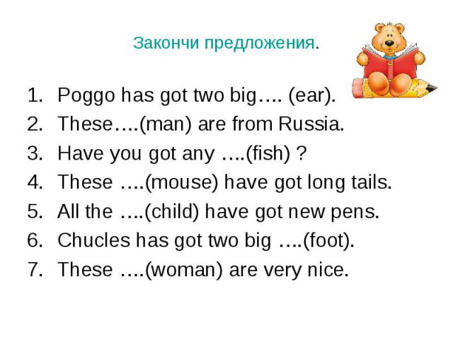 Poggo has got two big…. (ear). Poggo has got two big…. (ear). These….(man) are from Russia. Have you got any ….(fish) ? These ….(mouse) have got long tails. All the ….(child) have got new pens. Chucles has got two big ….(foot). These ….(woman) are v…