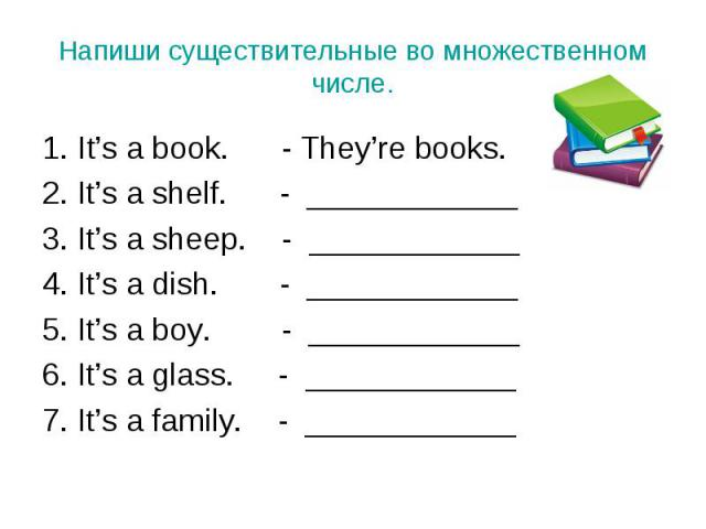 1. It's a book. - They're books. 1. It's a book. - They're books. 2. It's a shelf. - ____________ 3. It's a sheep. - ____________ 4. It's a dish. - ____________ 5. It's a boy. - ____________ 6. It's a glass. - ____________ 7. It's a family. - ____________