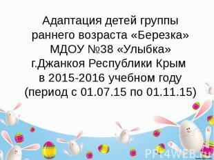 Адаптация детей группы раннего возраста «Березка» МДОУ №38 «Улыбка» г.Джанкоя Ре