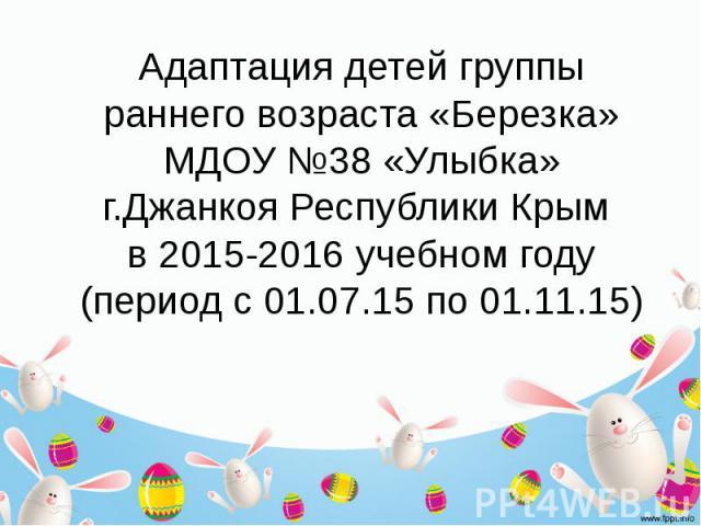 Адаптация детей группы раннего возраста «Березка» МДОУ №38 «Улыбка» г.Джанкоя Республики Крым в 2015-2016 учебном году (период с 01.07.15 по 01.11.15)