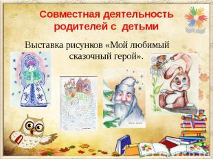 Совместная деятельность родителей с детьми Выставка рисунков «Мой любимый сказоч