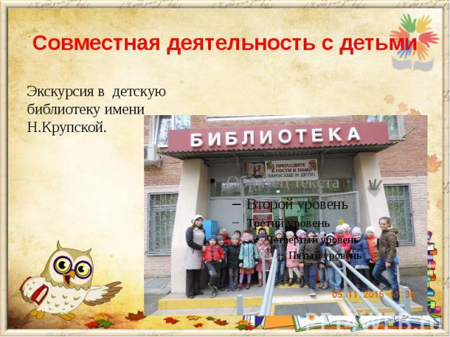 Совместная деятельность с детьми Экскурсия в детскую библиотеку имени Н.Крупской.