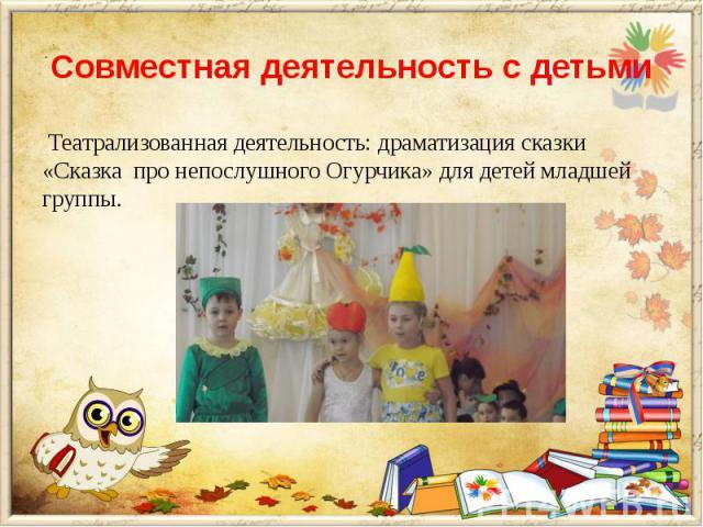 Совместная деятельность с детьми Театрализованная деятельность: драматизация сказки «Сказка про непослушного Огурчика» для детей младшей группы.