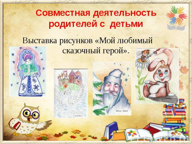 Совместная деятельность родителей с детьми Выставка рисунков «Мой любимый сказочный герой».