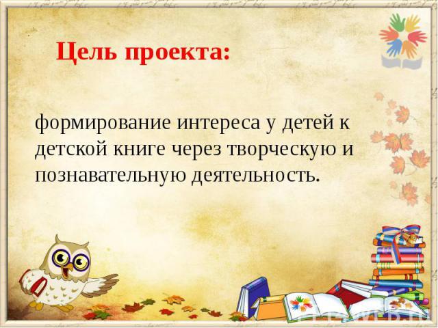 формирование интереса у детей к детской книге через творческую и познавательную деятельность.