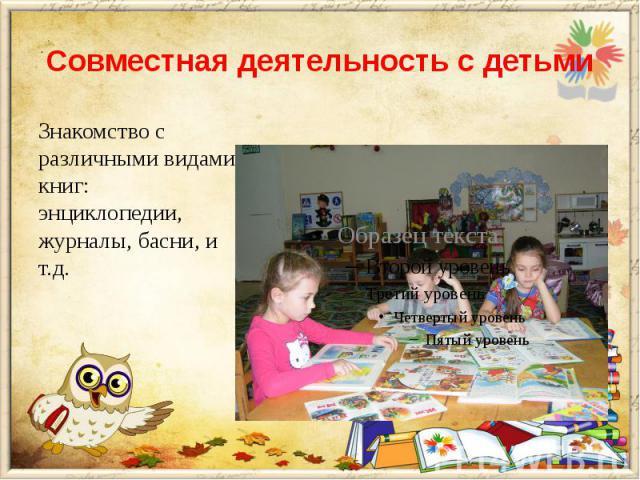 Совместная деятельность с детьми Знакомство с различными видами книг: энциклопедии, журналы, басни, и т.д.