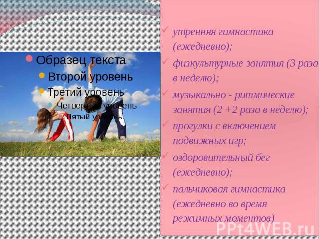 утренняя гимнастика (ежедневно); утренняя гимнастика (ежедневно); физкультурные занятия (3 раза в неделю); музыкально - ритмические занятия (2 +2 раза в неделю); прогулки с включением подвижных игр; оздоровительный бег (ежедневно); пальчиковая гимна…