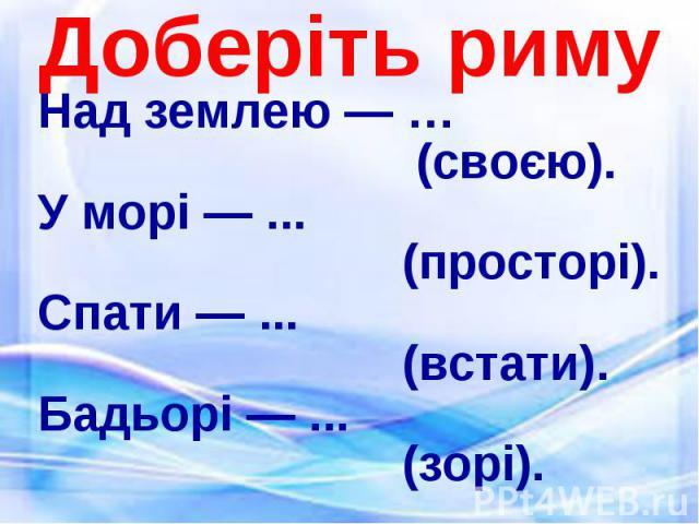 Над землею — … Над землею — … (своєю). У морі — ... (просторі). Спати — ... (встати). Бадьорі — ... (зорі).
