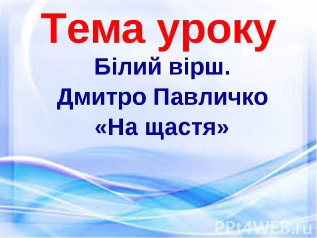 Білий вірш. Білий вірш. Дмитро Павличко «На щастя»