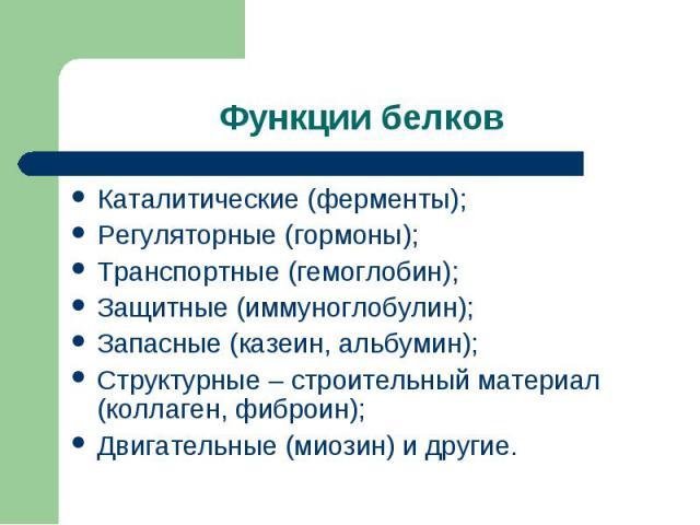 Каталитические (ферменты); Каталитические (ферменты); Регуляторные (гормоны); Транспортные (гемоглобин); Защитные (иммуноглобулин); Запасные (казеин, альбумин); Структурные – строительный материал (коллаген, фиброин); Двигательные (миозин) и другие.