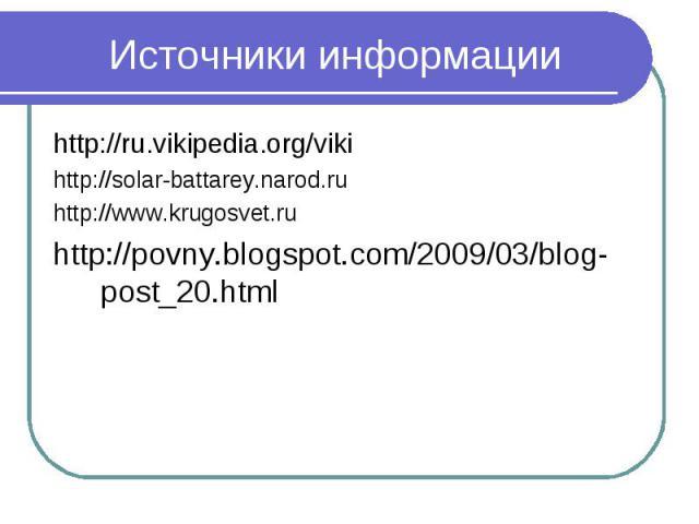 Источники информации http://ru.vikipedia.org/viki http://solar-battarey.narod.ru http://www.krugosvet.ru http://povny.blogspot.com/2009/03/blog-post_20.html