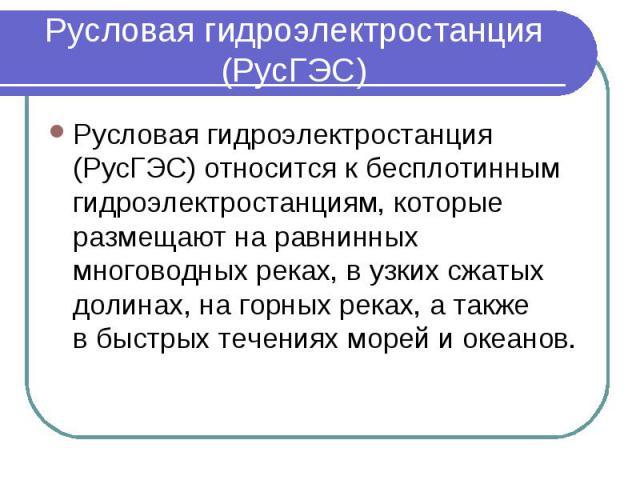 Русловая гидроэлектростанция (РусГЭС) Русловая гидроэлектростанция (РусГЭС) относится кбесплотинным гидроэлектростанциям, которые размещают наравнинных многоводных реках, вузких сжатых долинах, нагорных реках, атакже в&…