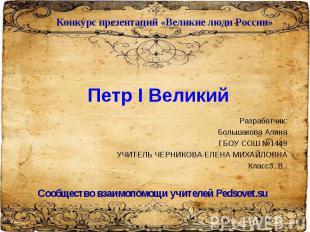 Конкурс презентаций «Великие люди России» Петр I Великий Разработчик: Большакова