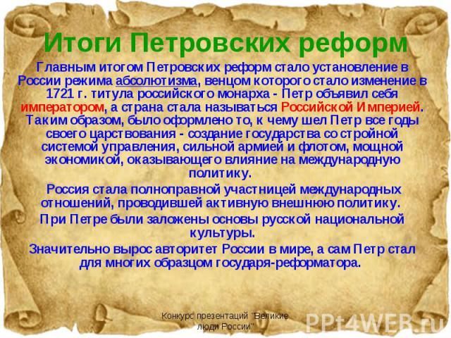 Главным итогом Петровских реформ стало установление в России режима абсолютизма, венцом которого стало изменение в 1721 г. титула российского монарха - Петр объявил себя императором, а страна стала называться Российской Империей. Таким образом, было…