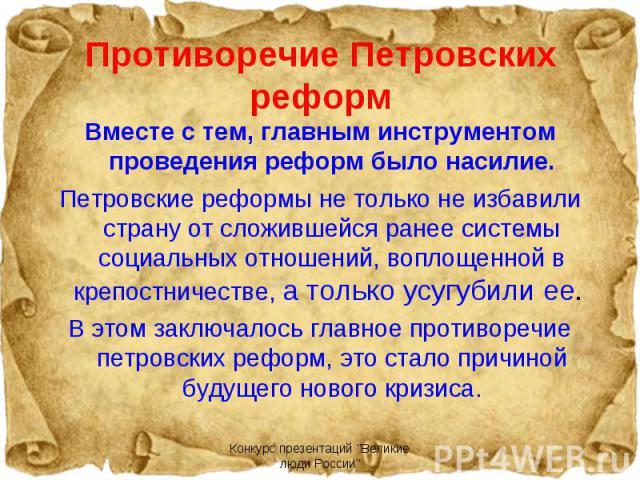 Вместе с тем, главным инструментом проведения реформ было насилие.Петровские реформы не только не избавили страну от сложившейся ранее системы социальных отношений, воплощенной в крепостничестве, а только усугубили ее. В этом заключалось главное про…