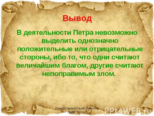 В деятельности Петра невозможно выделить однозначно положительные или отрицательные стороны, ибо то, что одни считают величайшим благом, другие считают непоправимым злом.