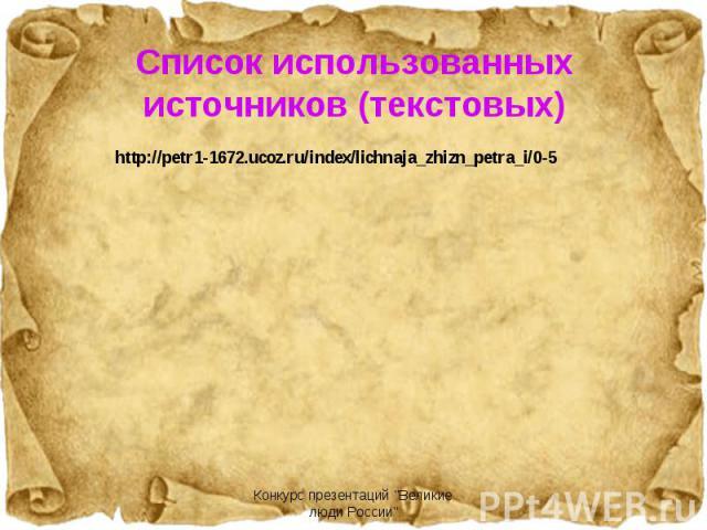 Список использованных источников (текстовых) http://petr1-1672.ucoz.ru/index/lichnaja_zhizn_petra_i/0-5