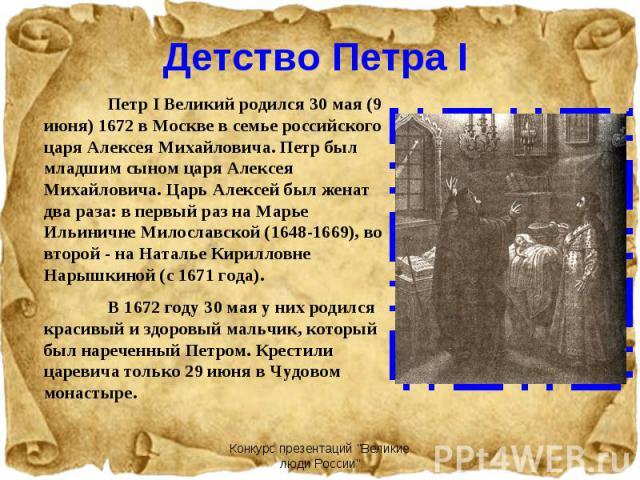Петр I Великий родился 30 мая (9 июня) 1672 в Москве в семье российского царя Алексея Михайловича. Петр был младшим сыном царя Алексея Михайловича. Царь Алексей был женат два раза: в первый раз на Марье Ильиничне Милославской (1648-1669), во второй …
