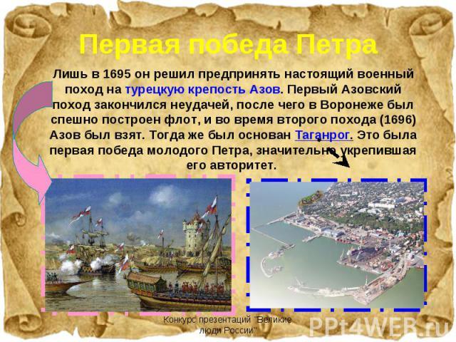 Лишь в 1695 он решил предпринять настоящий военный поход на турецкую крепость Азов. Первый Азовский поход закончился неудачей, после чего в Воронеже был спешно построен флот, и во время второго похода (1696) Азов был взят. Тогда же был основан Таган…