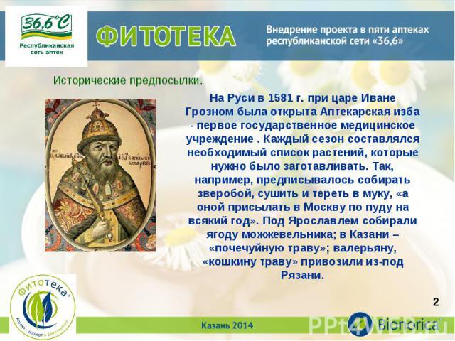На Руси в 1581 г. при царе Иване Грозном была открыта Аптекарская изба - первое государственное медицинское учреждение . Каждый сезон составлялся необходимый список растений, которые нужно было заготавливать. Так, например, предписывалось собирать з…